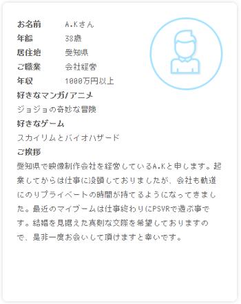 プロフィール:愛知県で映像制作会社を経営しているA.Kと申します。起業してからは仕事に没頭しておりましたが、会社も軌道にのりプライベートの時間が持てるようになってきました。最近のマイブームは仕事終わりにPSVRで遊ぶ事です。結婚を見据えた真剣な交際を希望しておりますので、是非一度お会いして頂けますと幸いです。