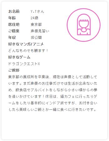 プロフィール:東京都の養成所を卒業後、現在は声優として活動しています。まだ声優のお仕事だけでは生活が出来ないため、飲食店でアルバイトをしながら小さい頃からの夢を追いかけています!休日は、猫カフェに行ったりゲームをしたり基本的にインドア派ですが、お付き合いしたら美味しいご飯とか一緒に食べに行きたいです。
